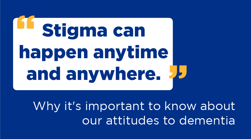 """Stigma can happen anytime and anywhere."" Why it's important to know about our attitudes to dementia."