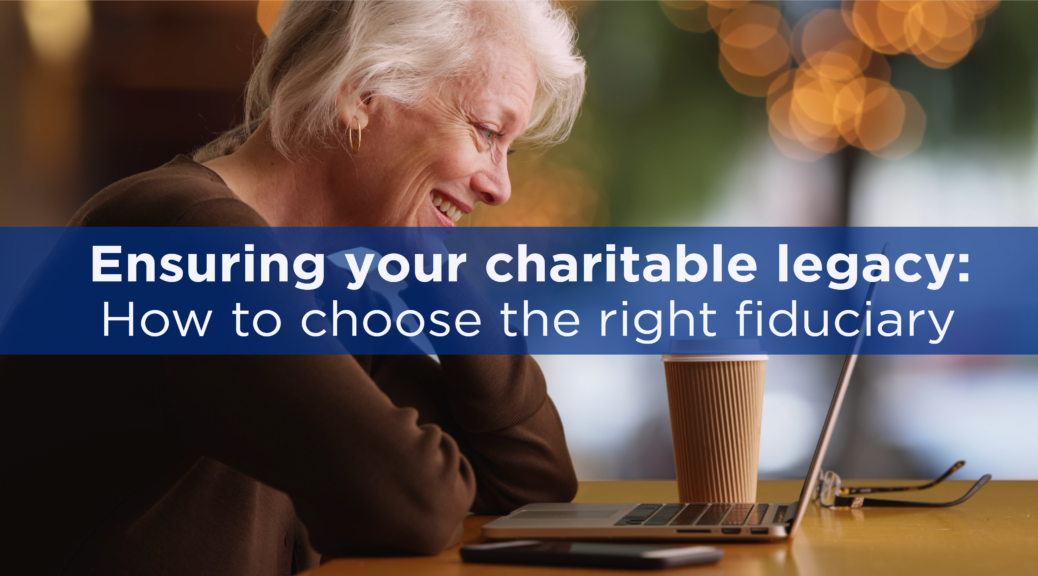 Ensuring your charitable legacy: How to choose the right fiduciary