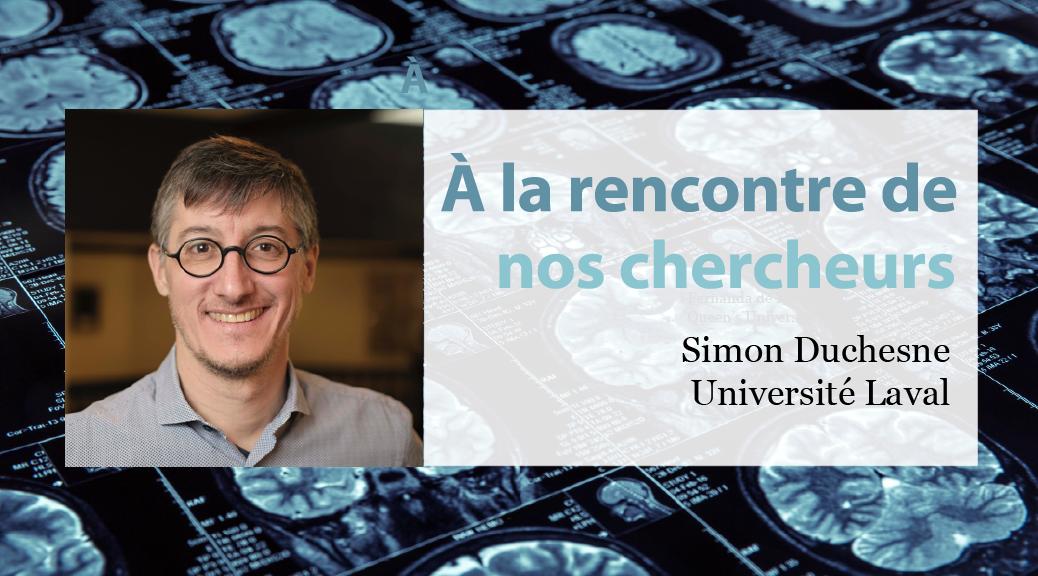 Rencontre avec nos chercheurs : Simon Duchesne, Université Laval