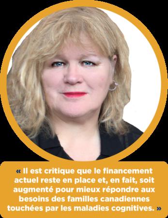 Danielle Barrette-Marcuccio : « Il est critique que le financement actuel reste en place et, en fait, soit augmenté pour mieux répondre aux besoins des familles canadiennes touchées par les maladies cognitives. »